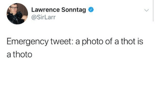 Lawrence: Lawrence Sonntag  @SirLarr  Emergency tweet: a photo of a thot is  a thoto