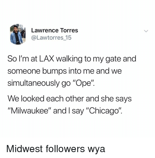 "Chicago, Milwaukee, and Dank Memes: Lawrence Torres  @Lawtorres_15  So l'm at LAX walking to my gate and  someone bumps into me and we  simultaneously go ""Ope"".  We looked each other and she says  ""Milwaukee"" and I say ""Chicago"" Midwest followers wya"