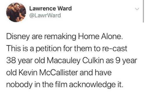 Being Alone, Disney, and Home Alone: Lawrence Ward  @LawrWard  Disney are remaking Home Alone.  This is a petition for them to re-cast  38 year old Macauley Culkin as 9 year  old Kevin McCallister and have  nobody in the film acknowledge it.