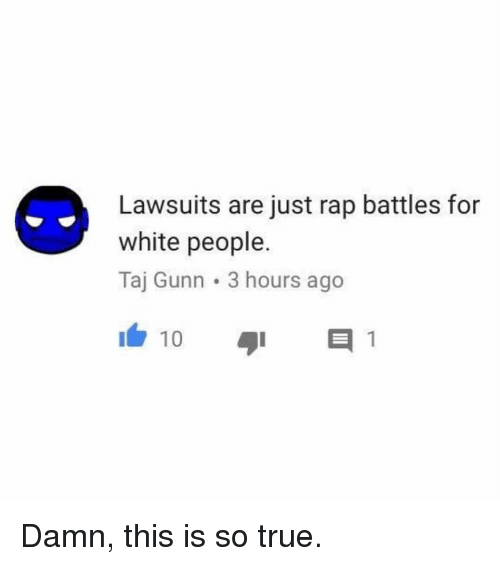 Rap Battles: Lawsuits are just rap battles for  white people.  Taj Gunn 3 hours ago  10 Damn, this is so true.