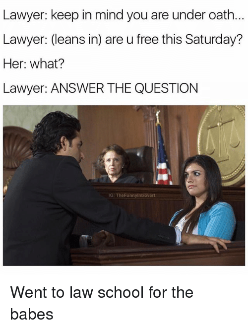 Undere: Lawyer: keep in mind you are under oath.  Lawyer: (leans in) are u free this Saturday?  Her: what?  Lawyer: ANSWER THE QUESTION  G: TheFunnyintrovert Went to law school for the babes
