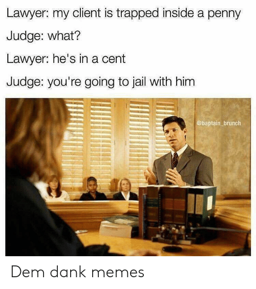 Going To Jail: Lawyer: my client is trapped inside a penny  Judge: what?  Lawyer: he's in a cent  Judge: you're going to jail with him  @baptain brunch Dem dank memes