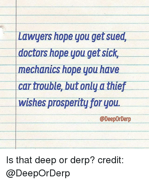 Derping: Lawyers hope you get sued,  doctors hope you get sick,  mechanics hope you have  Car trouble butonly a thief  wishes prosperity for you.  @DeepOrDerp Is that deep or derp? credit: @DeepOrDerp