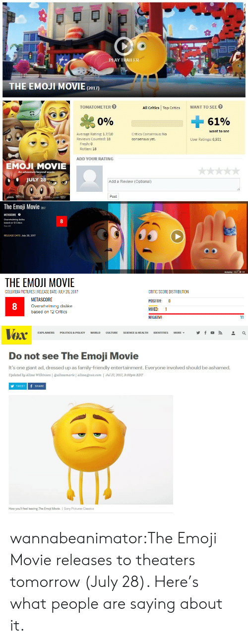 Ashamedness: LAY TRAILER  THE EMOJI MOVIE(2o1)  TOMATOMETER  All Critics Top CriticsWANT TO SEE  Si  0%  61%  want to see  Average Rating: 1.7/10  Reviews Counted: 18  Critics Consensus: No  consensus yet.  User Ratings: 6,931  Fresh: 0  Rotten: 18  ADD YOUR RATING  EMOJI MOVIE  An  beyond words  JULY 28  Add a Review (Optional)  Post   The Emoji Movie 2017  METASCORE目  Overwhelming dislike  based on 12 Critics  See All  8  RELEASE DATE: July 28, 2017  Autoplay onOff   THE EMOJI MOVIE  COLUMBIA PICTURESI RELEASE DATE: JULY 28, 2017  METASCORE  Overwhelming dislike  based on 12 Critics  CRITIC SCORE DISTRIBUTION  POSITIVE 0  MIXED: 1  NEGATIVE  8   TOX  EXPLAINERS POLITICS & POLICY WORLD CULTURE SCIENCE & HEALTH IDENTITIES MORE, y f 。  Do not see The Emoji Movie  It's one giant ad, dressed up as family-friendly entertainment. Everyone involved should be ashamed.  Updated by Alissa Wilkinson | @alissamarie | alissa@vox.com | Jul 27, 2017, 3:00pm EDT  TWEET f SHARE  How you'll feel leaving The Emoji Movie. I Sony Pictures Classics wannabeanimator:The Emoji Movie releases to theaters tomorrow (July 28). Here's what people are saying about it.