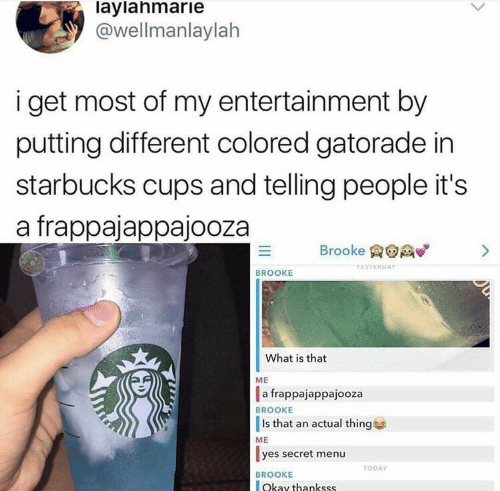 Starbucks: laylahmarie  @wellmanlaylah  i get most of my entertainment by  putting different colored gatorade in  starbucks cups and telling people it's  a frappajappajooza  Brooke  >  TESTERDAY  BROOKE  What is that  ME  a frappajappajooza  BROOKE  Is that an actual thing  ME  yes secret menu  TODAY  BROOKE  Okay thankss