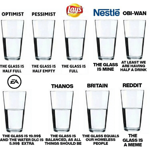 Homeless, Lay's, and Meme: lays  Nestle oBI-WAN  OPTIMIST  PESSIMIST  AT LEAST WE  ARE HAVING  THE GLASS  THE GLASS IS  THE GLASS ISTHE GLASS IS  IS MINE  HALF A DRINK  HALF EMPTY  FULL  HALF FULL  EA  REDDIT  BRITAIN  THANOS  THE  GLASS IS  A MEME  THE GLASS IS 19.99$  AND THE WATER DLC IS BALANCED, AS ALL  5.99$ EXTRA  THE GLASS IS  THE GLASS EQUALS  OUR HOMELESS  PEOPLE  THINGS SHOULD BE