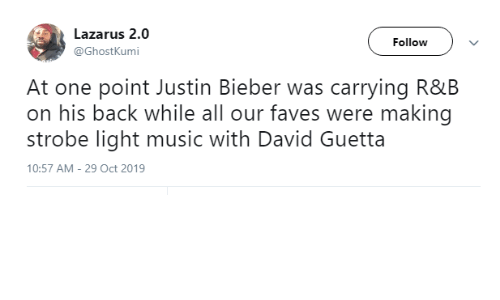 While: Lazarus 2.0  Follow  @GhostKumi  At one point Justin Bieber was carrying R&B  on his back while all our faves were making  strobe light music with David Guetta  10:57 AM - 29 Oct 2019