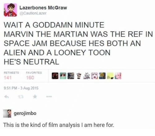 Dank, The Martian, and Alien: Lazerbones McGraw  @CautionLazer  BCA  WAIT A GODDAMN MINUTE  MARVIN THE MARTIAN WAS THE REF IN  SPACE JAM BECAUSE HES BOTH AN  ALIEN AND A LOONEY TOON  HE'S NEUTRAL  RETWEETS  FAVORITES  141  9:51 PM-3 Aug 2015  わ  160  gerojimbo  This is the kind of film analysis I am here for.