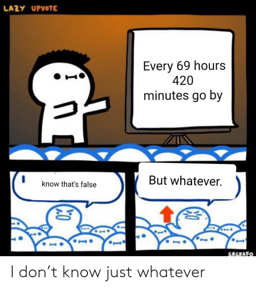 But Whatever: LAZY UPVOTE  Every 69 hours  420  minutes go by  But whatever.  know that's false  SRGRAFO I don't know just whatever
