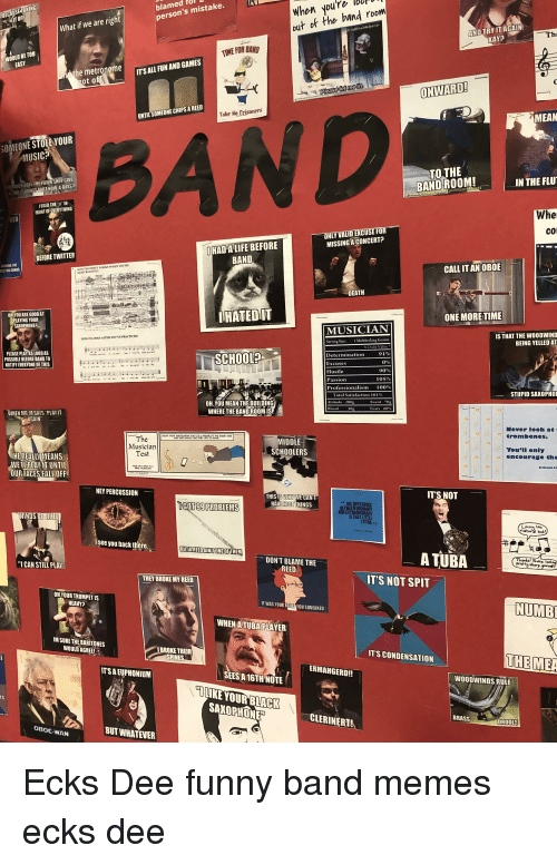 Funny Band Memes: lbu  When you're  out of the band room  blamoen s mistake.  What if we are right  AND TRY IT AGAIN  KAY?  WOULD BE TO0  he metronome  ITSALL FUN AND GAMES  ot off  ONWARD  UNTIL SOMEONE CHIPS A REED  Take No Trisoners  MEAN  SOMEONE STOLE YOUR  MUSIC?  BAND  TOTHE  BAND ROOM!  UCH DOES THE PAWN SHOP GIVE  IN THE FLU  RT NOW A DAY  I USED THE  FRONT OF EVERYTHING  Whe  co  HAD ALIFE BEFORE  BAND  MISSING A CONCERT?  BEFORE TWITTER  ECTOR COMES  CALL IT AN OBOE  SGHT READING  DEATH  OH YOU ARE GOODAT  PLAYING YOUR  SAXOPHONE  IHATEDIIT  ONE MORETIME  MUSICIAN  IS THAT THE WOODWIND  BEING YELLED AT  HOW IT LOOKS AFTER votVE PRACTİCED:  Size  I Multitasking Genius  PLEASE PLAY AS LOUD AS  POSSIBLE BEFORE BANDTO  NOTIFY EVERYONE OF THIS  Determination  SCHOOL?  90%  STUPID SAXOPHO  OH,YOU MEAN THE BUILDING  WHERE THE BAND ROOMIS  WHEN MR. M SAVS PLAY  AGAIN  Never look at  rombones  The  Musician  MIDDLE  SCHOOLERS  You'll only  encourage the  HEREALLVMEANS  WE LPLAY IT UNTIL  OUR FACES.FALL OFF!  HEY PERCUSSION  ITS NOT  THISIS WHW WE CAN  HINGS  GOT 99 PROBLEMS  HAV  THE DIFFERENCE  AND EXTRAORDINARY  NDS  see you back tlhiere  A TUBA  DON'T BLAME THE  ICAN STILL PLAY  pretty sharp  THEY BROKE MY REED  IT'S NOT SPIT  OH YOUR TRUMPET IS  HEAVY?  NUMB  YOU  WHEN ATUBA PLAYER  M SURE THE BARITONES  WOULD AGREE  BROKE THEIR  SPINES  T'S CONDENSATION  THE MEA  ERMAHGERD!!  TSA EỤPHONIUM  SEES A 16TH NOTE  WOODWINDS RULE  LIKE YOURBLACK  SAXOPHON  CLERINERT  BRASS  DROOLS  OBOE WAN  BUT WHATEVER