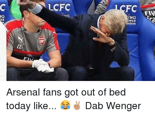 Arsenal, Memes, and Today: LCFC  FC  FIN  NG  ER  ING Arsenal fans got out of bed today like... 😂✌🏽️ Dab Wenger