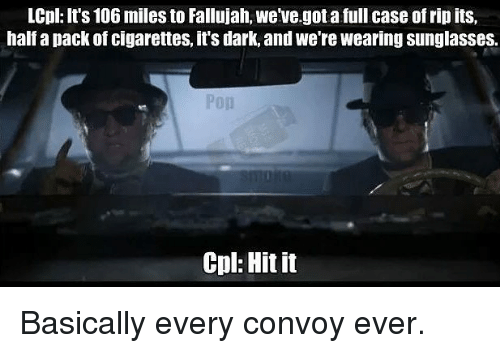 pack of cigarettes: LCpl: It's 106 miles to Fallujah, we've.got a full case of rip its,  half a pack of cigarettes, it's dark, and we're wearing sunglasses.  Cpl: Hit it Basically every convoy ever.