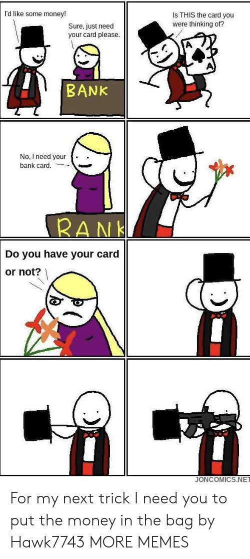 Dank, Memes, and Money: l'd like some money!  Is THIS the card you  were thinking of?  Sure, just need  your card please.  BANK  No, I need your .  bank card.  RAN  Do you have your card  or not?  JONCOMICS.NET For my next trick I need you to put the money in the bag by Hawk7743 MORE MEMES