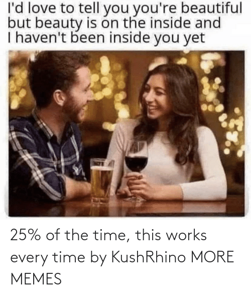 to-tell-you: l'd love to tell you you're beautiful  but beauty is on the inside and  I haven't been inside you yet 25% of the time, this works every time by KushRhino MORE MEMES