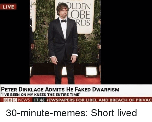 """obe: LDEN  OBE  RDS  LIVE  PETER DINKLAGE ADMITs HE FAKED DWARFISM  """"I'VE BEEN ON MY KNEES THE ENTIRE TIME""""  BBICNEWS 17:46 NEWSPAPERS FOR LIBEL AND BREACH OF PRIVAC 30-minute-memes: Short lived"""
