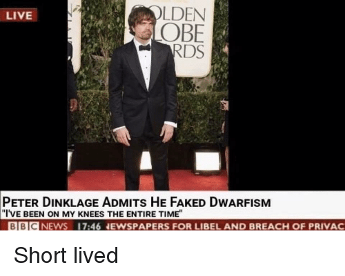 """obe: LDEN  OBE  RDS  LIVE  PETER DINKLAGE ADMITs HE FAKED DWARFISM  """"I'VE BEEN ON MY KNEES THE ENTIRE TIME""""  BBICNEWS 17:46 NEWSPAPERS FOR LIBEL AND BREACH OF PRIVAC Short lived"""