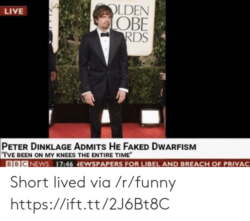 """obe: LDEN  OBE  RDS  LIVE  PETER DINKLAGE ADMITs HE FAKED DWARFISM  """"I'VE BEEN ON MY KNEES THE ENTIRE TIME""""  BBICNEWS 17:46 NEWSPAPERS FOR LIBEL AND BREACH OF PRIVAC Short lived via /r/funny https://ift.tt/2J6Bt8C"""