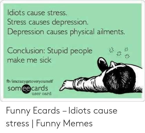 Funny Stress Memes: ldiots cause stress.  Stress causes depression.  Depression causes physical ailments.  Conclusion: Stupid people  make me sick  ,  fb/imcrazygetoveryourself  somee cards  ее  user card Funny Ecards – Idiots cause stress | Funny Memes