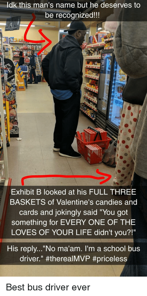 """Ldk: ldk this man's name but he deserves to  be recognized!!  sk  Exhibit B looked at his FULL THREE  BASKETS of Valentine's candies and  cards and jokingly said """"You got  something for EVERY ONE OF THE  LOVES OF YOUR LIFE didn't you?!""""  His replv...""""No ma'am. I'm a school bus  driver."""" Best bus driver ever"""