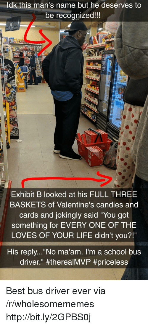 "Life, School, and Best: ldk this man's name but he deserves to  be recognized!!  sk  Exhibit B looked at his FULL THREE  BASKETS of Valentine's candies and  cards and jokingly said ""You got  something for EVERY ONE OF THE  LOVES OF YOUR LIFE didn't you?!""  His replv...""No ma'am. I'm a school bus  driver."" Best bus driver ever via /r/wholesomememes http://bit.ly/2GPBS0j"