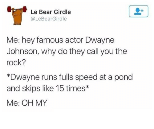 Dwayne Johnson, The Rock, and Bear: Le Bear Girdle  @LeBearGirdle  Me: hey famous actor Dwayne  Johnson, why do they call you the  rock?  *Dwayne runs fulls speed at a pond  and skips like 15 times*  Me: OH MY