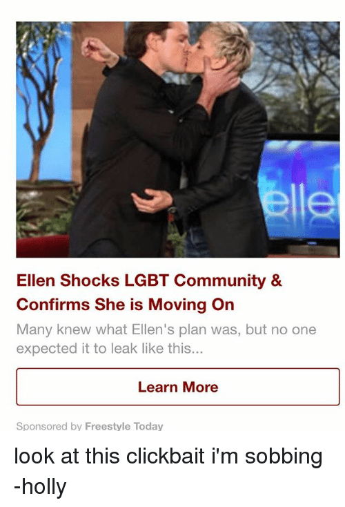 Community, Lgbt, and Memes: le  Ellen Shocks LGBT Community &  Confirms She is Moving On  Many knew what Ellen's plan was, but no one  expected it to leak like this...  Learn More  Sponsored by Freestyle Today look at this clickbait i'm sobbing -holly