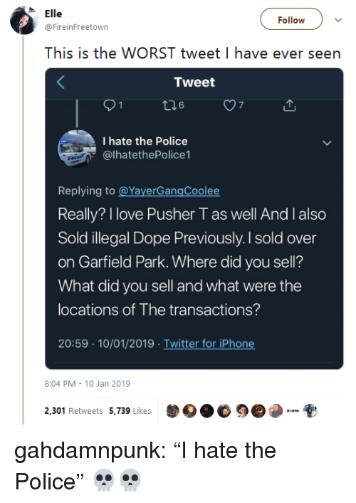 """Dope, Iphone, and Love: le  @FireinFreetown  ollowv  This is the WORST tweet I have ever seen  Tweet  7  I hate the Police  @lhatethePolice1  Replying to @YayerGangCoolee  Really? I love Pusher T as well And I also  Sold illegal Dope Previously. I sold over  on Garfield Park. Where did you sell?  What did you sell and what were the  locations of The transactions?  20:59 10/01/2019 Twitter for iPhone  8:04 PM 10 Jan 2019  2,301 Retweets 5,739 kes  DO.睑9 gahdamnpunk: """"I hate the Police"""" 💀💀"""
