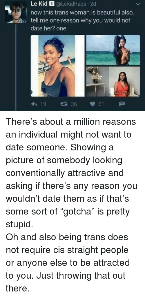 Beautiful, Date, and Reason: Le Kid E @LeKidRaps 2d  now this trans woman is beautiful also  tell me one reason why you would not  date her? one.  8  19 36 61 <p>There&rsquo;s about a million reasons an individual might not want to date someone. Showing a picture of somebody looking conventionally attractive and asking if there&rsquo;s any reason you wouldn&rsquo;t date them as if that&rsquo;s some sort of &ldquo;gotcha&rdquo; is pretty stupid.</p>  <p>Oh and also being trans does not require cis straight people or anyone else to be attracted to you. Just throwing that out there.</p>