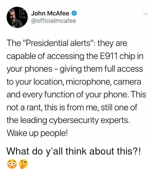 "Life, Phone, and Access: le  life  live  John McAfee  @officialmcafee  The ""Presidential alerts"": they are  capable of accessing the E911 chip in  your phones - giving them full access  to your location, microphone, camera  and every function of your phone. This  not a rant, this is from me, still one of  the leading cybersecurity experts.  Wake up people! What do y'all think about this?! 😳🤔"