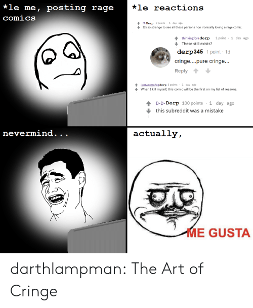 reactions: *le me, posting rage  *le reactions  comics  Mr Derp 3 points 1 day ago  It's so strange to see all these persons non ironically loving a rage comic.  1 point 1 day ago  4 thinkingfora derp  These still exists?  derp345 1 point 1d  cringe....pure cringe...  Reply  4justwantanfing de rp 5 points 1 day ago  When I kill myself, this comic will be the first on my list of reasons.  1 day ago  D-D-Derp 100 points  this subreddit was a mistake  nevermind.  actually,  .  .  ME GUSTA darthlampman:  The Art of Cringe