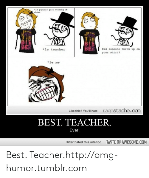 Teacher Ever: *le popular girl wearing JB  BIE  BER  BIE  BER  *le teacher  Did someone throw up on  your shirt?  *le me  ragestache.com  Like this? You'll hate  BEST. TEACHER.  Ever.  TASTE OF AWESOME.COM  Hitler hated this site too Best. Teacher.http://omg-humor.tumblr.com