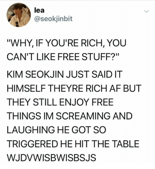 "TRIGGERED: lea  @seokjinbit  ""WHY, IF YOU'RE RICH, YOU  CAN'T LIKE FREE STUFF?""  KIM SEOKJIN JUST SAIDIT  HIMSELF THEYRE RICH AF BUT  THEY STILL ENJOY FREE  THINGS IM SCREAMING AND  LAUGHING HE GOT SO  TRIGGERED HE HIT THE TABLE  WJDVWISBWISBSJS"