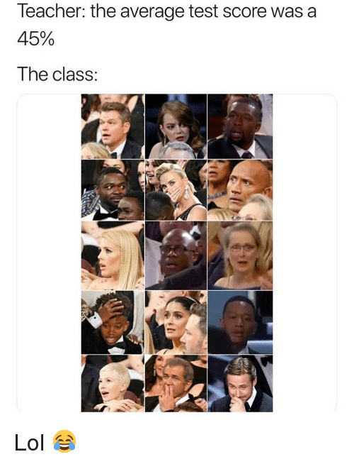 Lol, Memes, and Test: leacher: the average test score was a  45%  The class: Lol 😂