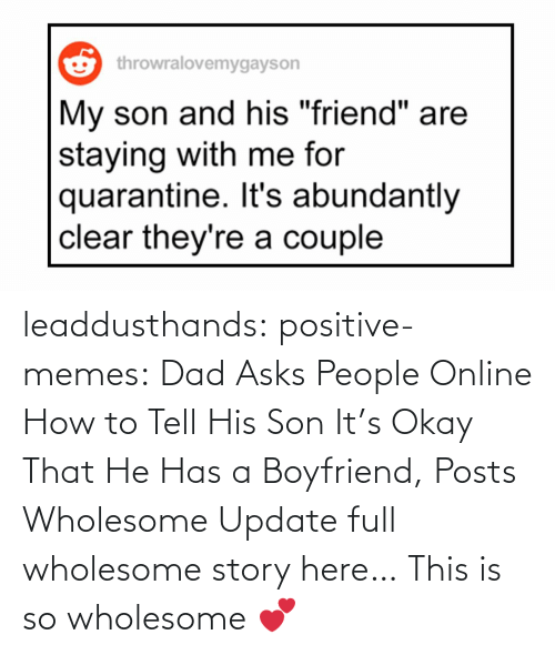 medium: leaddusthands:  positive-memes:    Dad Asks People Online How to Tell His Son It's Okay That He Has a Boyfriend, Posts Wholesome Update  full wholesome story here…   This is so wholesome 💕