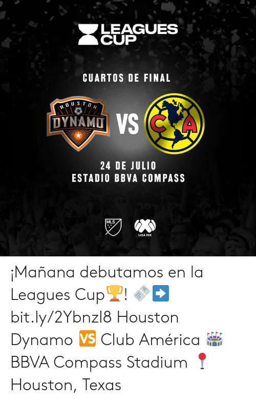 America, Club, and Houston: LEAGUES  CUP  CUARTOS DE FINAL  DUSTON  DYNAMO VS CKA  24 DE JULIO  ESTADIO BBVA COMPASS  MLS  LIGA MX ¡Mañana debutamos en la Leagues Cup🏆!  🎫➡️ bit.ly/2YbnzI8 Houston Dynamo 🆚 Club América  🏟 BBVA Compass Stadium 📍 Houston, Texas