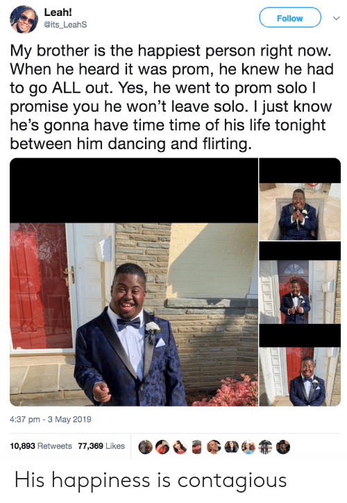 Contagious: Leah!  Follow  @its_LeahS  My brother is the happiest person right now.  When he heard it was prom, he knew he had  to go ALL out. Yes, he went to prom solo I  promise you he won't leave solo. I just know  he's gonna have time time of his life tonight  between him dancing and flirting.  4:37 pm 3 May 2019  10,893 Retweets 77,369 Likes His happiness is contagious