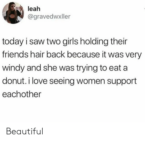 Beautiful, Dank, and Friends: leah  @gravedwxller  today i saw two girls holding their  friends hair back because it was very  windy and she was trying to eat a  donut. i love seeing women support  eachother Beautiful