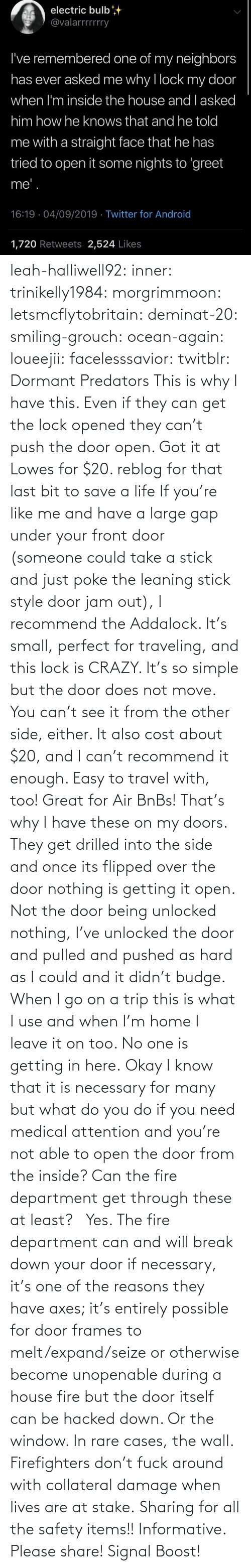 The Door: leah-halliwell92:  inner: trinikelly1984:  morgrimmoon:  letsmcflytobritain:  deminat-20:  smiling-grouch:   ocean-again:  loueejii:  facelesssavior:  twitblr:  Dormant Predators    This is why I have this. Even if they can get the lock opened they can't push the door open. Got it at Lowes for $20.   reblog for that last bit to save a life   If you're like me and have a large gap under your front door (someone could take a stick and just poke the leaning stick style door jam out), I recommend the Addalock. It's small, perfect for traveling, and this lock is CRAZY. It's so simple but the door does not move.  You can't see it from the other side, either. It also cost about $20, and I can't recommend it enough. Easy to travel with, too! Great for Air BnBs!     That's why I have these on my doors. They get drilled into the side and once its flipped over the door nothing is getting it open. Not the door being unlocked nothing, I've unlocked the door and pulled and pushed as hard as I could and it didn't budge. When I go on a trip this is what I use and when I'm home I leave it on too. No one is getting in here.  Okay I know that it is necessary for many but what do you do if you need medical attention and you're not able to open the door from the inside? Can the fire department get through these at least?  Yes. The fire department can and will break down your door if necessary, it's one of the reasons they have axes; it's entirely possible for door frames to melt/expand/seize or otherwise become unopenable during a house fire but the door itself can be hacked down. Or the window. In rare cases, the wall. Firefighters don't fuck around with collateral damage when lives are at stake.    Sharing for all the safety items!!     Informative. Please share!  Signal Boost!