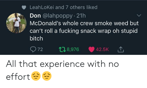 Smoke Weed: LeahLoKei and 7 others liked  Don @lahpoppy 21h  McDonald's whole crew smoke weed but  can't roll a fucking snack wrap oh stupid  bitch  72 t 8,976 42.5K TJ  '↑ All that experience with no effort😔😔