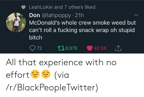 Smoke Weed: LeahLoKei and 7 others liked  Don @lahpoppy 21h  McDonald's whole crew smoke weed but  can't roll a fucking snack wrap oh stupid  bitch  72 t 8,976 42.5K TJ  '↑ All that experience with no effort😔😔 (via /r/BlackPeopleTwitter)