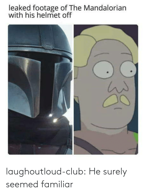 helmet: leaked footage of The Mandalorian  with his helmet off laughoutloud-club:  He surely seemed familiar