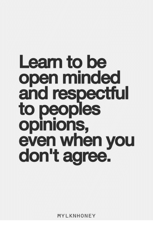 Open, You, and When You: Leam to be  open minded  and respectful  to peoples  opinionS,  even when you  don't agree.  MYLKNHONEY