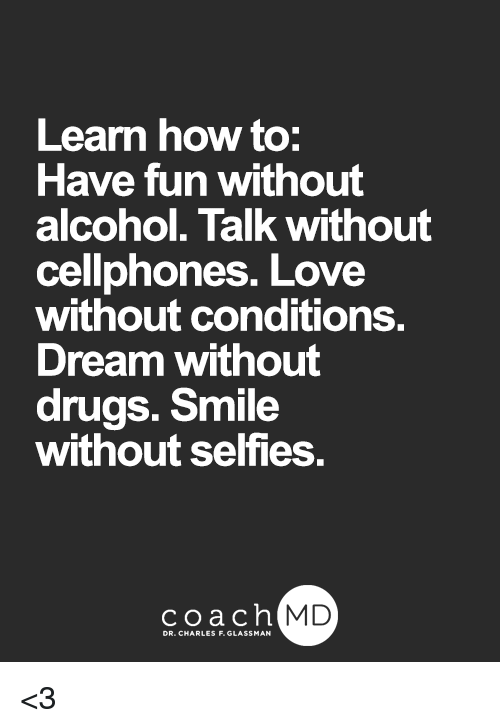 cellphones: Learn how to:  Have fun without  alcohol. Talk without  cellphones. Love  without conditions.  Dream without  drugs. Smile  without selfies.  coachh  MD <3