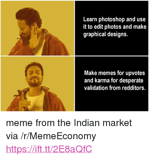 "Desperate, Meme, and Memes: Learn photoshop and use  it to edit photos and make  graphical designs.  Make memes for upvotes  and karma for desperate  validation from redditors. <p>meme from the Indian market via /r/MemeEconomy <a href=""https://ift.tt/2E8aQfC"">https://ift.tt/2E8aQfC</a></p>"