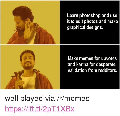 "Desperate, Memes, and Photoshop: Learn photoshop and use  it to edit photos and make  graphical designs.  Make memes for upvotes  and karma for desperate  validation from redditors. <p>well played via /r/memes <a href=""https://ift.tt/2pT1XBx"">https://ift.tt/2pT1XBx</a></p>"