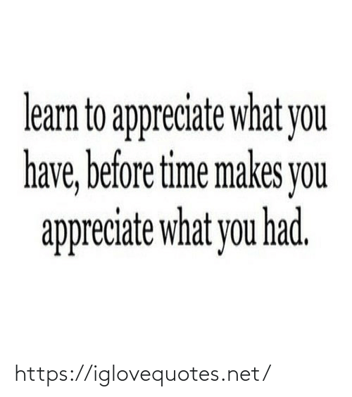 Learn: learn to appreciate what you  have, before time makes you  appreciate what you had. https://iglovequotes.net/