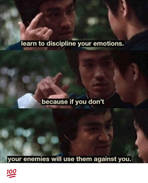 Enemies, Will, and Them: learn to discipline your emotions.  because if you don't  your enemies will use them against you. 💯