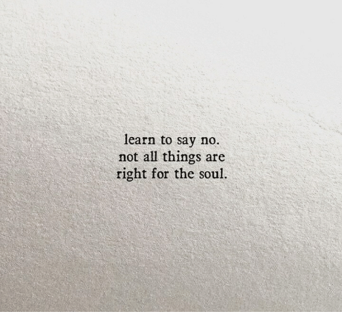 Soul, All, and For: learn to say no.  not all things are  right for the soul.