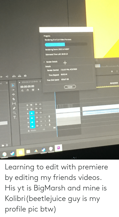 Beetlejuice: Learning to edit with premiere by editing my friends videos. His yt is BigMarsh and mine is Kolibri(beetlejuice guy is my profile pic btw)
