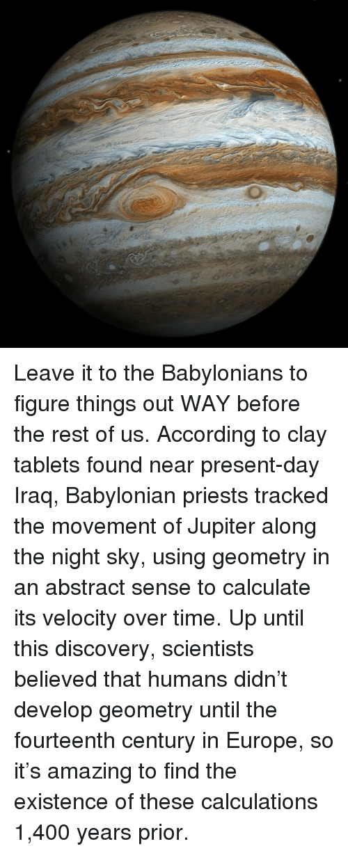Calculation: Leave it to the Babylonians to figure things out WAY before the rest of us. According to clay tablets found near present-day Iraq, Babylonian priests tracked the movement of Jupiter along the night sky, using geometry in an abstract sense to calculate its velocity over time. Up until this discovery, scientists believed that humans didn't develop geometry until the fourteenth century in Europe, so it's amazing to find the existence of these calculations 1,400 years prior.
